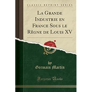 La Grande Industrie En France Sous Le Règne de Louis XV (Classic Reprint)