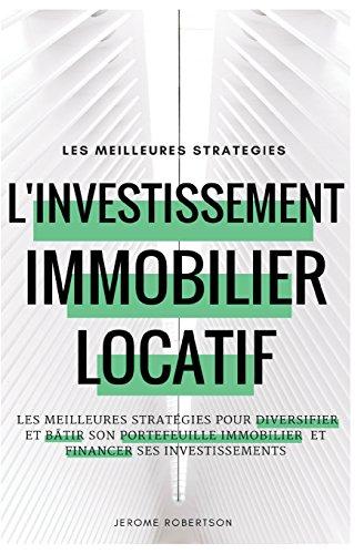 Investissement Immobilier Locatif: les Meilleures Stratégies pour Diversifier et Bâtir son Portefeuille Immobilier et Financer ses Investissements par Jerome Robertson