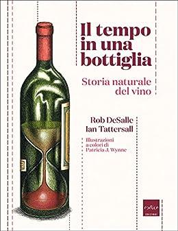 Il tempo in una bottiglia. Storia naturale del vino (Italian Edition) by [Ian, Tattersall, DeSalle Rob]
