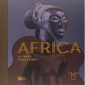 Africa. La Terra Degli Spiriti. Catalogo Della Mostra (Milano, 18 Marzo-30 Luglio 2015). Ediz. Illustrata