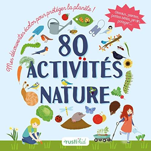 80 activits nature : Mes dcouvertes colos pour protger la plante ! Oiseaux, plantes, petites btes, jardin, potager...