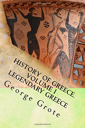 George Grote's History of Greece. Volume I: Legendary Greece.: Volume 1 (HISTORY OF GREECE  FROM  THE EARLIEST PERIOD  TO  THE CLOSE OF  THE GENERATION CONTEMPORARY  WITH  ALEXANDER THE GREAT)