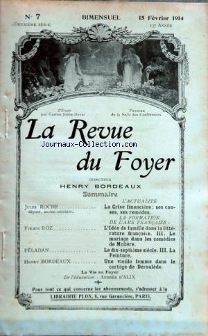 REVUE DU FOYER (LA) [No 7] du 15/02/1914 - LA CRISE FINANCIERE - SES CAUSES ET SES REMEDES PAR ROCHE - L'IDEE DE FAMILLE DANS LA LITTERATURE FRANCAISE - LE MARIAGE DANS LES COMEDIES DE MOLIERE PAR ROZ - LE 17EME SIECLE - LA PEINTURE PAR PELADAN - UNE VIEILLE FEMME DANS LE CORTEGE DE DEROULEDE PAR BORDEAUX - LA VIE AU FOYER PAR D'ALIX