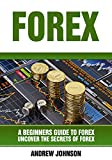 Forex: A Beginner's Guide to Forex: Uncover the Secrets of Forex (A Beginners Guide To Trading Book 4) (English Edition)