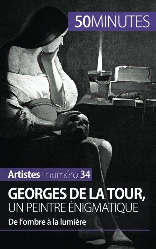 Georges de La Tour, un peintre énigmatique: De lombre à la lumière