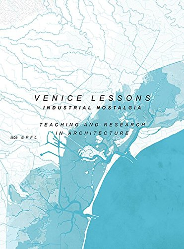 Venice Lessons: Industrial Nostalgia. Teaching and Research in Architecture (Teaching and Reserach in Architecture)