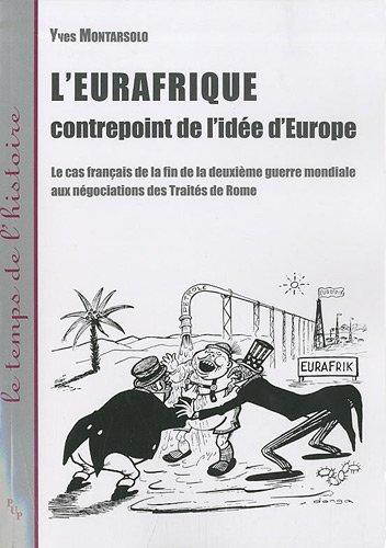 L'Eurafrique, contrepoint de l'idée d'Europe : Le cas français de la fin de la deuxième guerre mondiale aux négociations des Traités de Rome par Yves Montarsolo