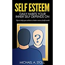 "Self Esteem: Habits your inner self depends on ""Tips to Help You Achieve a Better Sense of Self Worth"" (Self confidence, self improvement, stress reduction, ... self, self acceptance) (English Edition)"