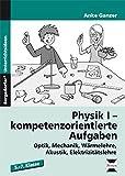 Physik I - kompetenzorientierte Aufgaben: Optik, Mechanik, Wärmelehre,  Akustik, Elektrizitätslehre (5. bis 7. Klasse)