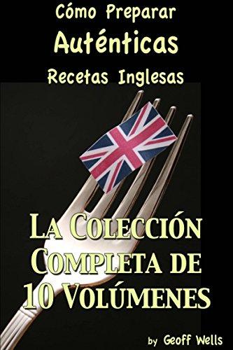 Cómo Preparar Auténticas Recetas Inglesas  La Colección Completa de 10 Volúmenes por Geoff Wells