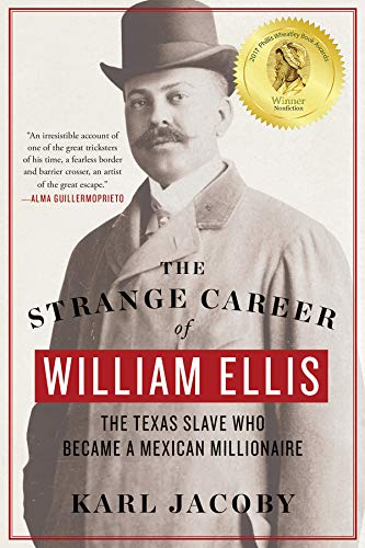 The Strange Career of William Ellis: The Texas Slave Who Became a Mexican Millionaire por Karl Jacoby