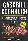 Gasgrill Kochbuch: Die 212 besten Gasgrill Rezepte für Grillliebhaber  - rauchfrei, einfach und lecker inkl. 30 Desserts