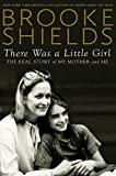 There Was a Little Girl: The Real Story of My Mother and Me by Brooke Shields (2014-11-18)