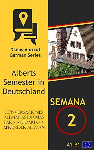 Conversaciones alemanas diarias para ayudarlo a aprender alemán - Semana 2: Alberts Semester in Deutschland por Dialog Abroad Books