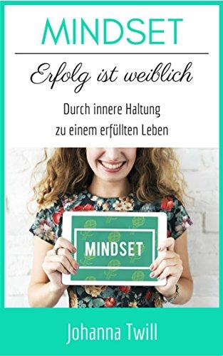 MINDSET Erfolg ist weiblich Durch innere Haltung zu einem erfüllten Leben: Positives Denken lernen - Die Macht der Gedanken nutzen