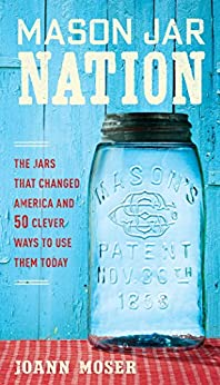 Mason Jar Nation: The Jars that Changed America and 50 Clever Ways to Use Them Today by [Moser, JoAnn]
