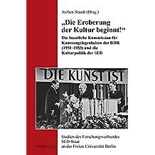 «Die Eroberung der Kultur beginnt!»: Die Staatliche Kommission für Kunstangelegenheiten der DDR (1951-1953) und die Kulturpolitik der SED (Studien des ... SED-Staat an der Freien Universität Berlin)