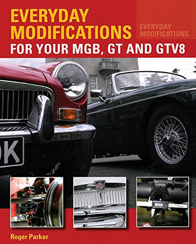 Everyday Modifications for Your MGB, GT and GTV8: How to Make Your Classic Car Easier to Live With and Enjoy