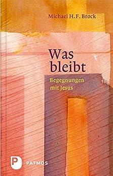 Was bleibt: Begenungen mit Jesus - Annäherungen an Lukas 6-10 (Begegnungen mit Jesus)
