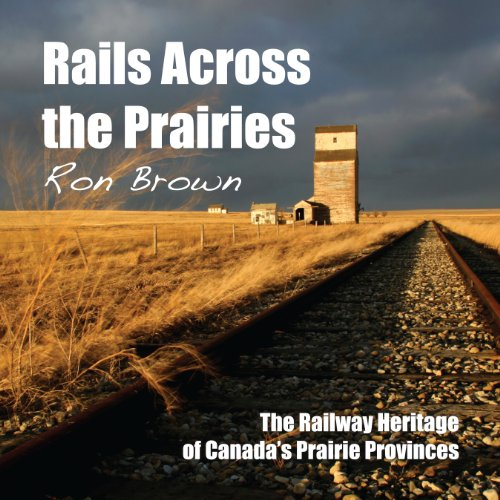 Rails Across the Prairies: The Railway Heritage of Canadaas Prairie Provinces