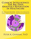 Clinical Intelligence: The Big Data Analytics Revolution in Healthcare: A Framework for Clinical and Business Intelligence by Peter K Ghavami PhD (2014-04-21)