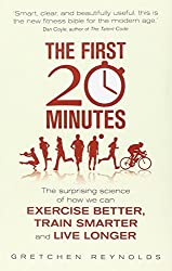 The First 20 Minutes: The Surprising Science of How We Can Exercise Better, Train Smarter and Live Longer by Gretchen Reynolds (2013-01-01)
