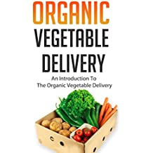 Organic Vegetable Delivery: An Introduction to the Organic Vegetable Delivery (English Edition)