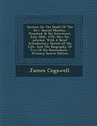 Sermon on the Death of the REV. Samuel Moseley, Preached at His Interment, July 28th, 1791: Now Re-Printed, with a Brief Introductory Sketch of His Li