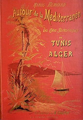 Autour de la Méditerranée : Les Côtes Barbaresques : De Tunis à Alger. Avec 120 illustrations par A. Chapon et une carte itinéraire du voyage