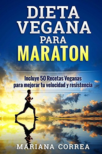 DIETA VEGANA PARA MARATON: Incluye 50 Recetas Veganas para mejorar tu velocidad y resistencia
