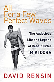 All For A Few Perfect Waves: The Audacious Life and Legend of Rebel Surfer Miki Dora by [Rensin, David]