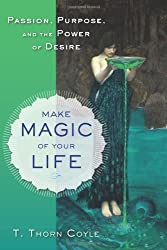 Make Magic of Your Life: Passion, Purpose, and the Power of Desire by T. Thorn Coyle (2013-03-01)
