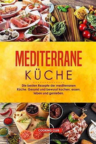 Mediterrane Küche: Die besten Rezepte der mediterranen Küche. Gesund und bewusst kochen, essen, leben und genießen.