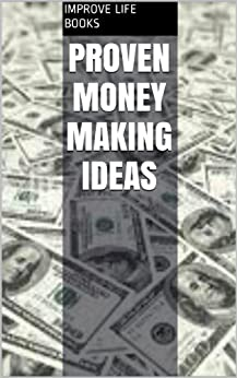 Proven Money Making Ideas by [Improve Life Books]