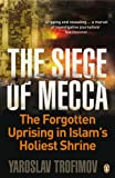The Siege of Mecca: The Forgotten Uprising in Islam's Holiest Shrine - Yaroslav Trofimov