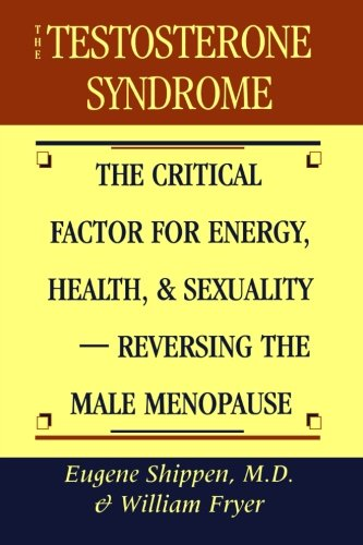 The Testosterone Syndrome: The Critical Factor for Energy, Health and Sexuality: Reversing the Male Menopause