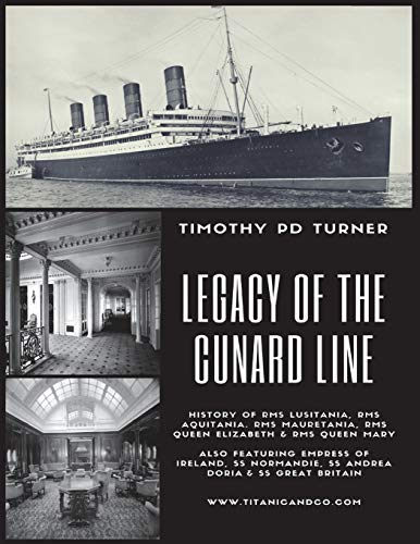 Legacy of the Cunard Line: Lusitania, Mauretania, Aquitania, Queen Mary, Queen Elizabeth and QE2: with famous sea disasters Empress of Ireland, SS Normandie, SS Andrea Doria & SS Great Britain Ss Turner