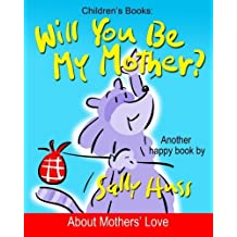 Children's Books: WILL YOU BE MY MOTHER?: Delightfully Fun Rhyming Bedtime Story/Picture Book, About Mothers' Love, for Beginner Readers, with over 40 Whimsical Illustrations, Ages 2-8 by Sally Huss (2015-04-03)