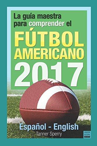 La guía maestra para comprender el fútbol americano 2017: Español-English por Tanner Sperry