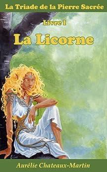 La Triade de la Pierre Sacrée - Livre I La Licorne par [Chateaux-Martin, Aurélie]