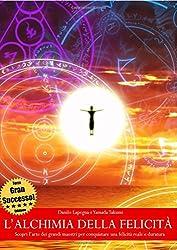 L'alchimia della felicità - Scopri l'arte dei grandi maestri per conquistare una felicità reale e duratura (Terza Edizione)