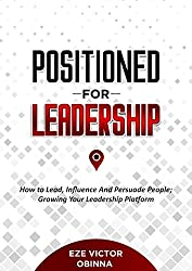 Positioned For Leadership: How to Lead, Influence and Persuade People; Growing Your Leadership Platform