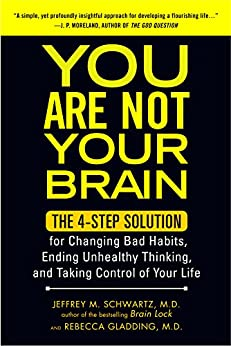You Are Not Your Brain: The 4-Step Solution for Changing Bad Habits, Ending Unhealthy Thinking, and Taki ng Control of Your Life par [MD, Jeffrey Schwartz]