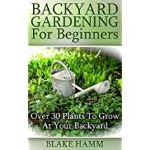 Backyard Gardening For Beginners: Over 30 Plants To Grow At Your Backyard (English Edition)