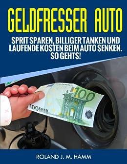 Geldfresser Auto - Sprit sparen, billiger tanken und laufende Kosten beim Auto senken. So geht´s! (Geld sparen rund ums Auto 1) von [Hamm, Roland J. M.]