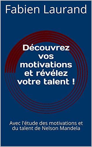 Découvrez vos motivations et révélez votre talent !: Avec l'étude des motivations et du talent de Nelson Mandela por Fabien Laurand