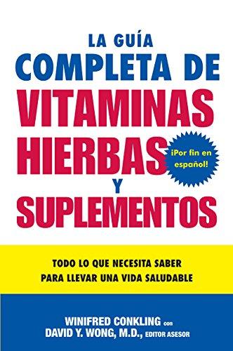 La Guia Completa de Vitaminas, Hierbas y Suplementos: Todo Lo Que Necesita Saber Para Llevar Una Vida Saludable