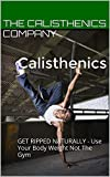 Calisthenics: GET RIPPED NATURALLY - Use Your Body Weight Not The Gym (English Edition)