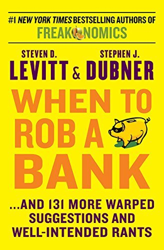 When to Rob a Bank: ...And 131 More Warped Suggestions and Well-Intended Rants by Steven D. Levitt (2015-05-05)
