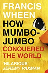 How Mumbo-Jumbo Conquered the World: A Short History of Modern Delusions by Francis Wheen (2004-08-01)